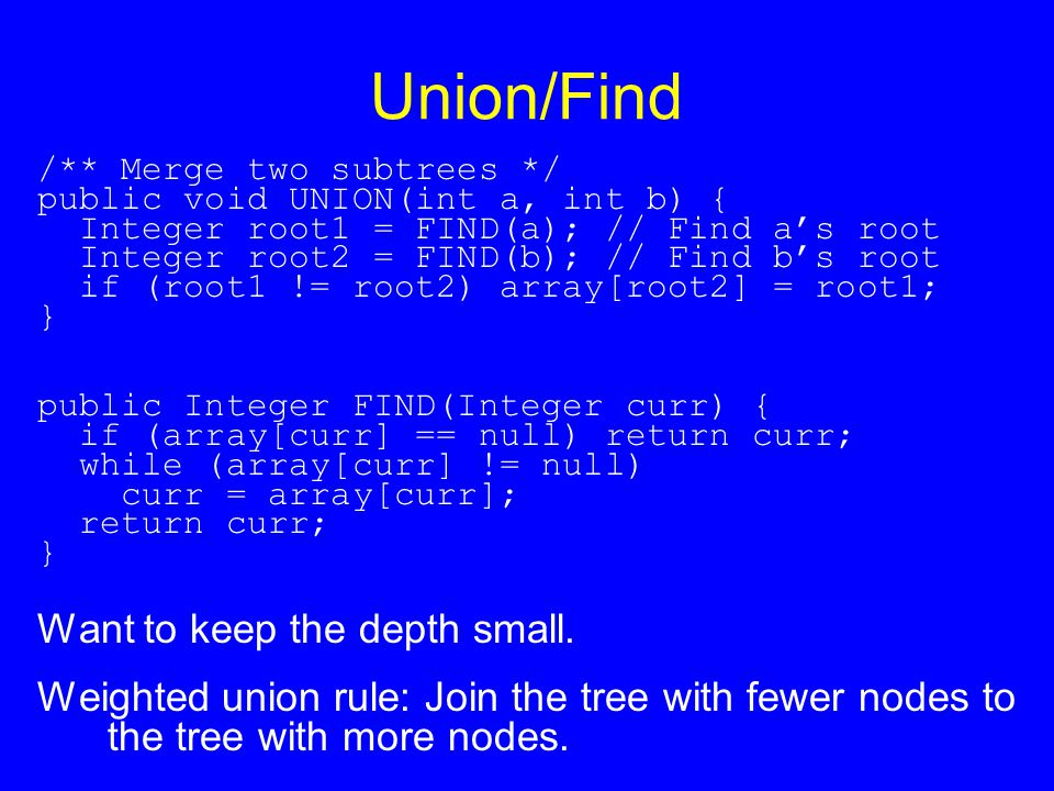 Union/Find /** Merge two subtrees */ public void UNION(int a, int b) { Integer root1 = FIND(a); // Find a's root Integer root2 = FIND(b); // Find b's