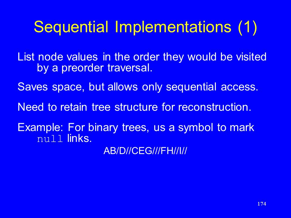 174 Sequential Implementations (1) List node values in the order they would be visited by a preorder traversal. Saves space, but allows only sequentia