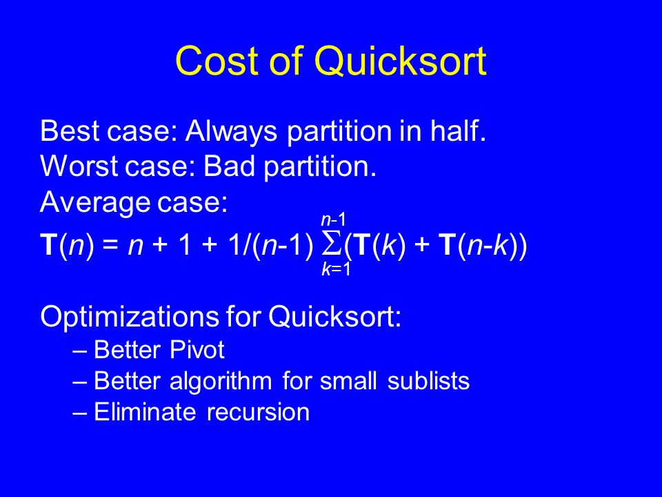 Cost of Quicksort Best case: Always partition in half. Worst case: Bad partition. Average case: T(n) = n + 1 + 1/(n-1)  (T(k) + T(n-k)) Optimizations