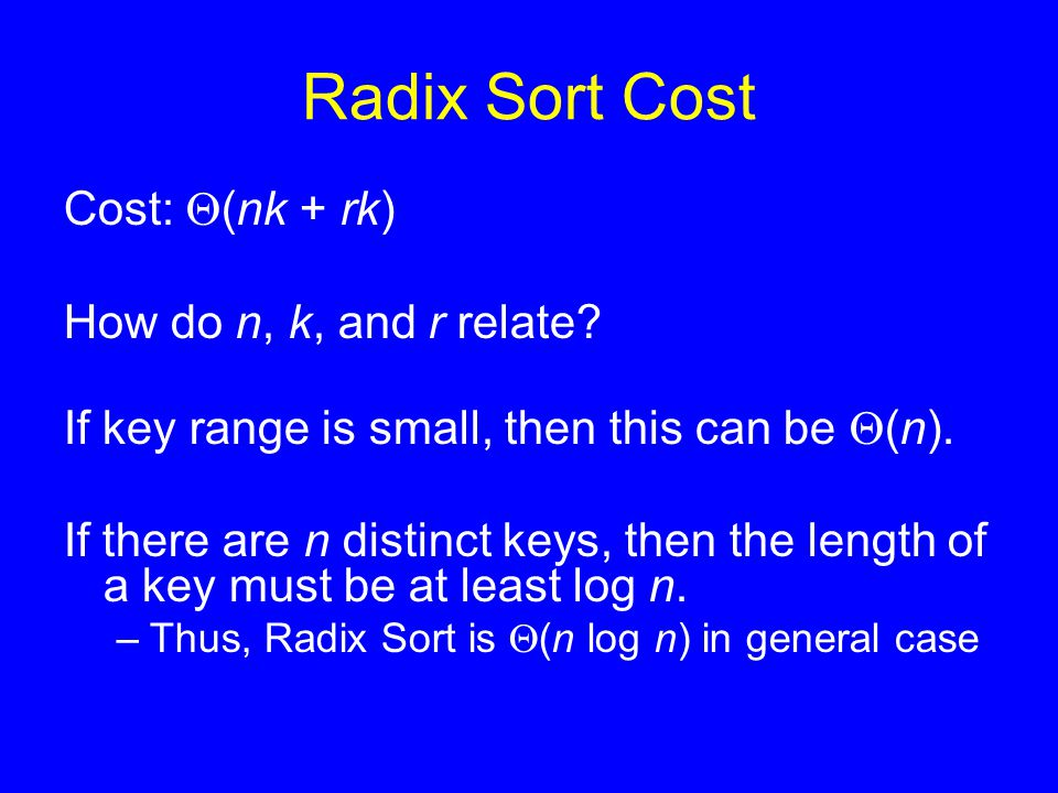 Radix Sort Cost Cost:  (nk + rk) How do n, k, and r relate? If key range is small, then this can be  (n). If there are n distinct keys, then the len