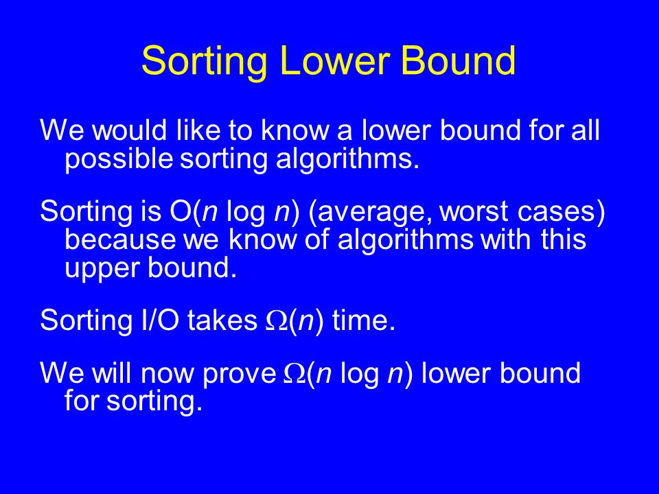 Sorting Lower Bound We would like to know a lower bound for all possible sorting algorithms. Sorting is O(n log n) (average, worst cases) because we k