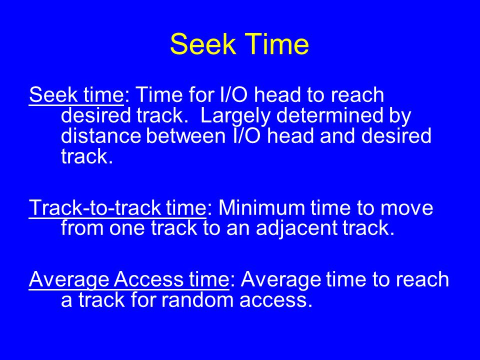 Seek Time Seek time: Time for I/O head to reach desired track. Largely determined by distance between I/O head and desired track. Track-to-track time: