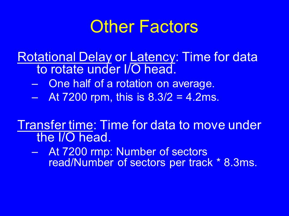 Other Factors Rotational Delay or Latency: Time for data to rotate under I/O head. –One half of a rotation on average. –At 7200 rpm, this is 8.3/2 = 4