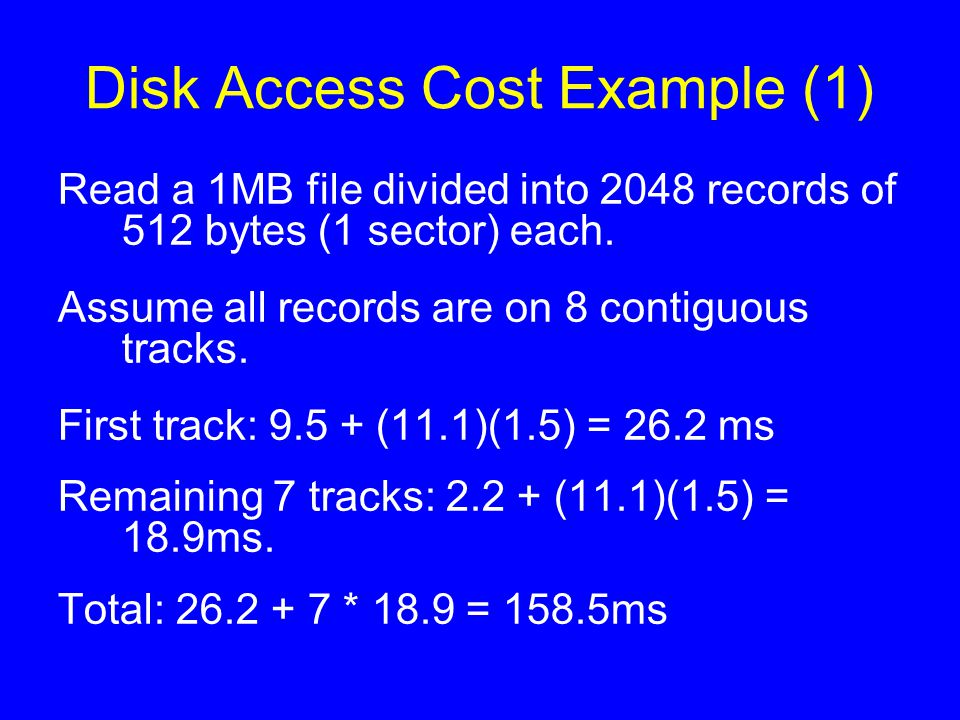 Disk Access Cost Example (1) Read a 1MB file divided into 2048 records of 512 bytes (1 sector) each. Assume all records are on 8 contiguous tracks. Fi