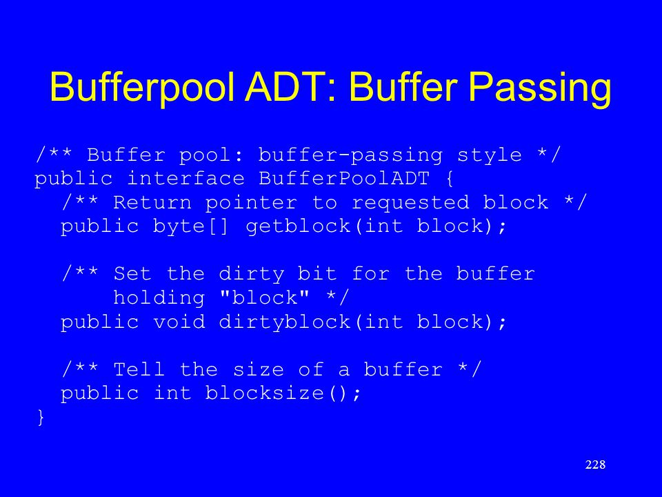Bufferpool ADT: Buffer Passing /** Buffer pool: buffer-passing style */ public interface BufferPoolADT { /** Return pointer to requested block */ publ