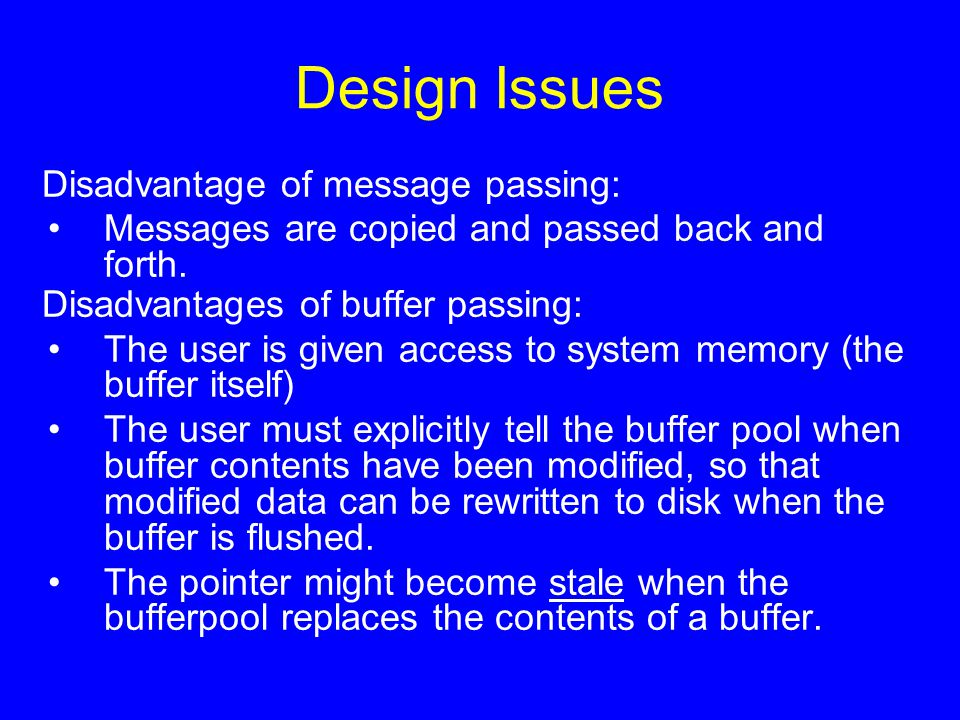 Design Issues Disadvantage of message passing: Messages are copied and passed back and forth. Disadvantages of buffer passing: The user is given acces