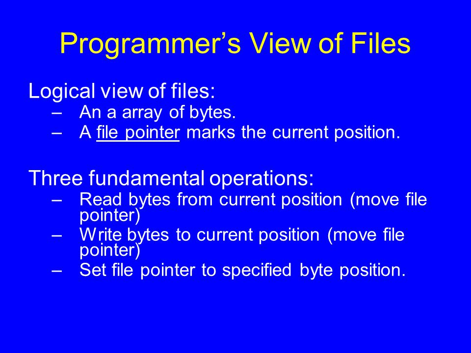Programmer's View of Files Logical view of files: –An a array of bytes. –A file pointer marks the current position. Three fundamental operations: –Rea