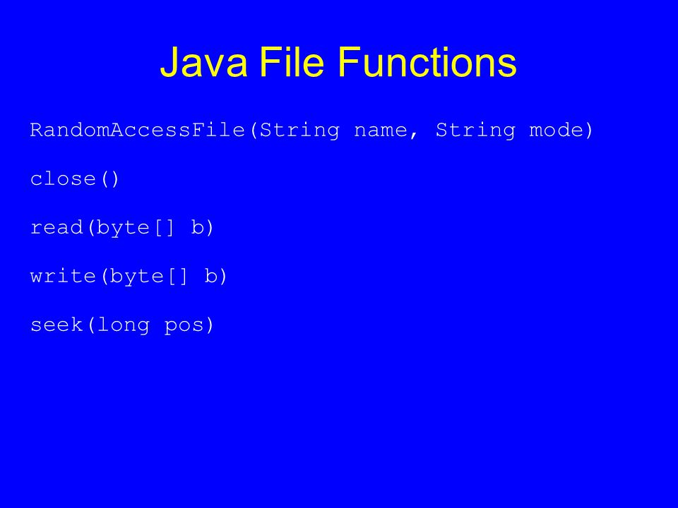 Java File Functions RandomAccessFile(String name, String mode) close() read(byte[] b) write(byte[] b) seek(long pos)