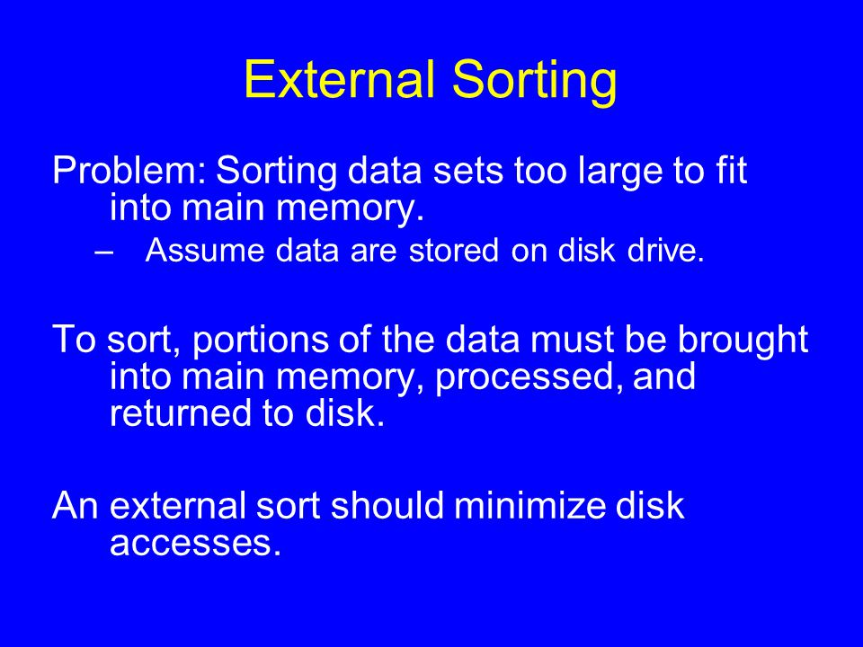 External Sorting Problem: Sorting data sets too large to fit into main memory. –Assume data are stored on disk drive. To sort, portions of the data mu
