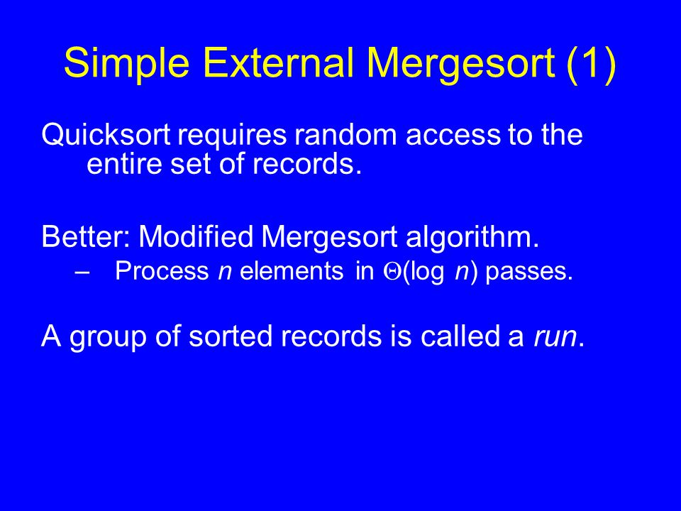 Simple External Mergesort (1) Quicksort requires random access to the entire set of records. Better: Modified Mergesort algorithm. –Process n elements