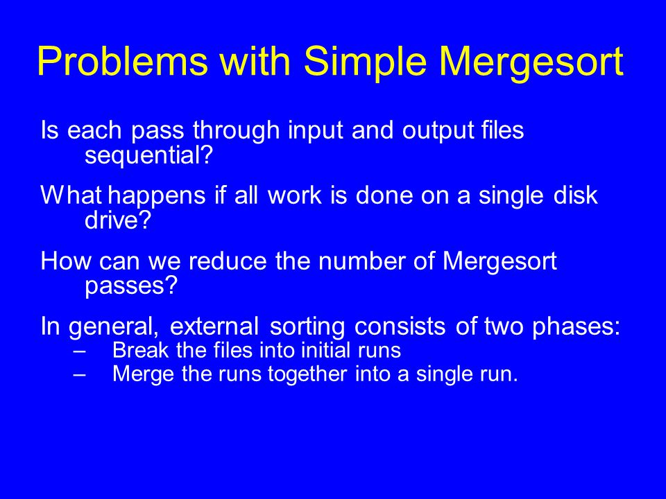Problems with Simple Mergesort Is each pass through input and output files sequential? What happens if all work is done on a single disk drive? How ca