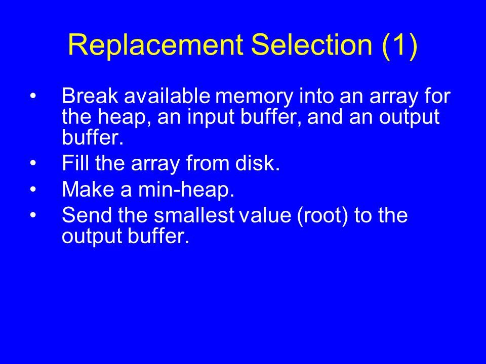 Replacement Selection (1) Break available memory into an array for the heap, an input buffer, and an output buffer. Fill the array from disk. Make a m
