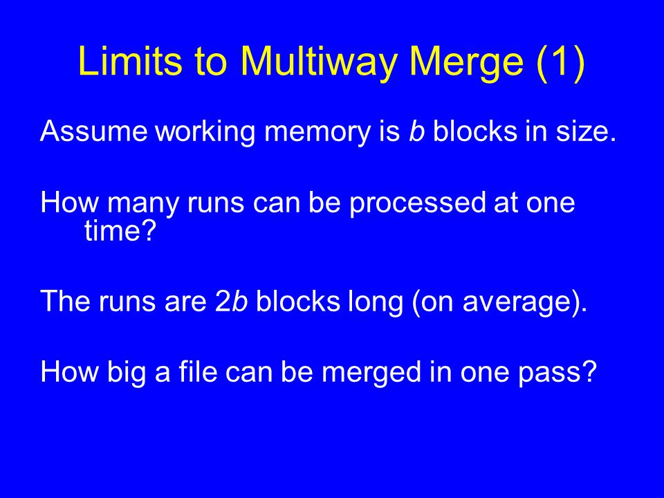 Limits to Multiway Merge (1) Assume working memory is b blocks in size. How many runs can be processed at one time? The runs are 2b blocks long (on av