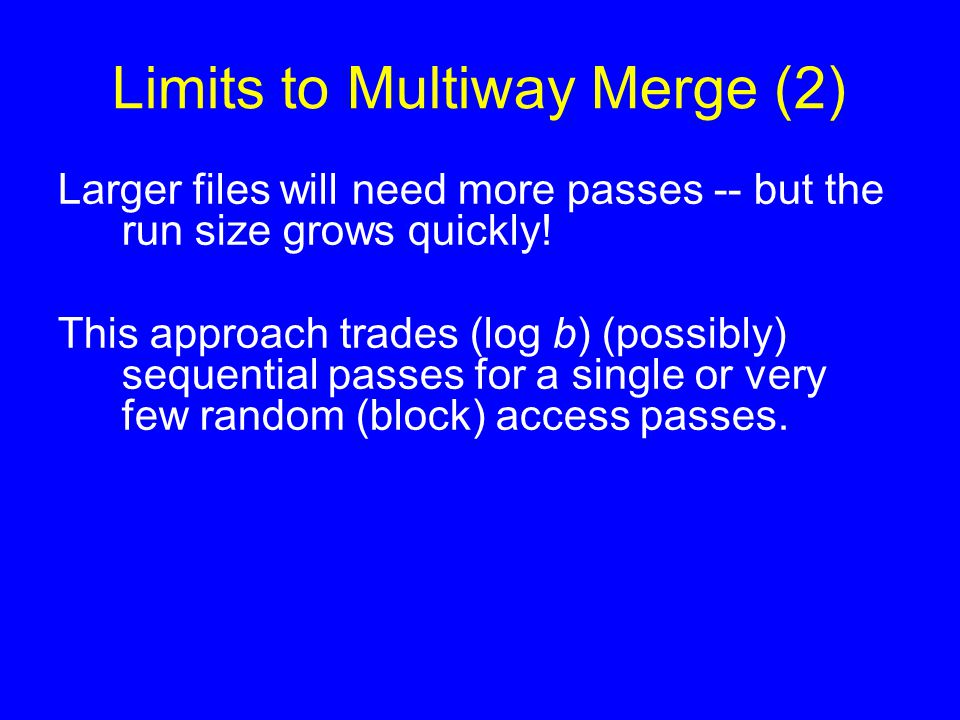 Limits to Multiway Merge (2) Larger files will need more passes -- but the run size grows quickly! This approach trades (log b) (possibly) sequential