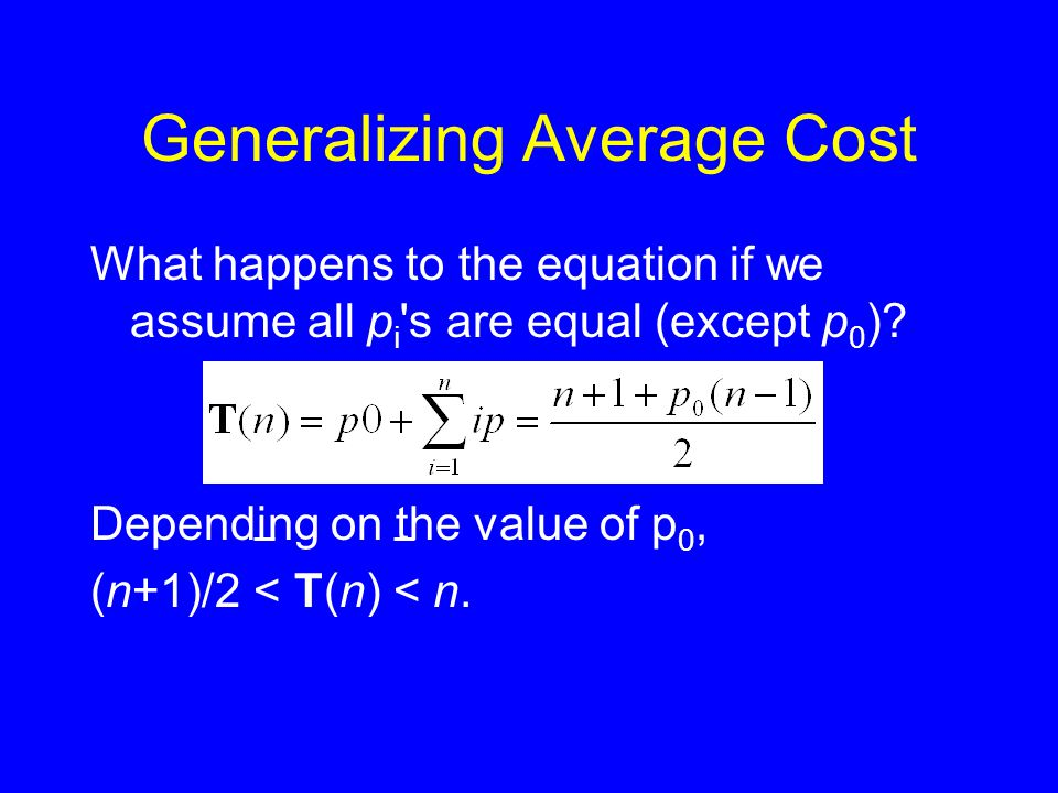 Generalizing Average Cost What happens to the equation if we assume all p i 's are equal (except p 0 )? Depending on the value of p 0, (n+1)/2 < T(n)
