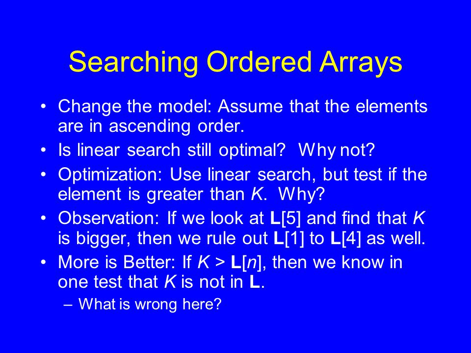 Searching Ordered Arrays Change the model: Assume that the elements are in ascending order. Is linear search still optimal? Why not? Optimization: Use