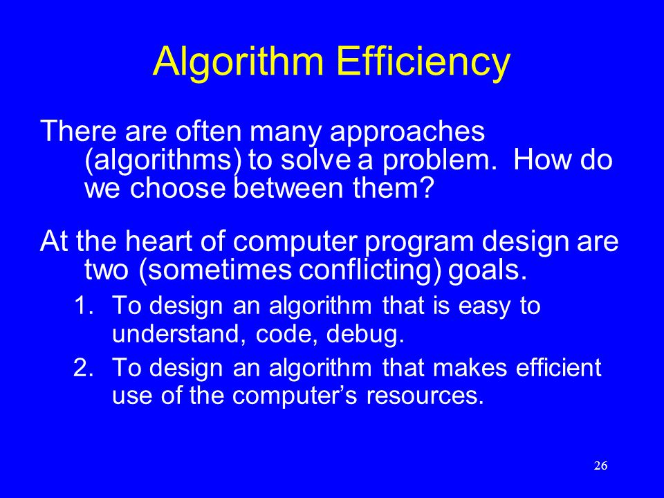 26 Algorithm Efficiency There are often many approaches (algorithms) to solve a problem. How do we choose between them? At the heart of computer progr