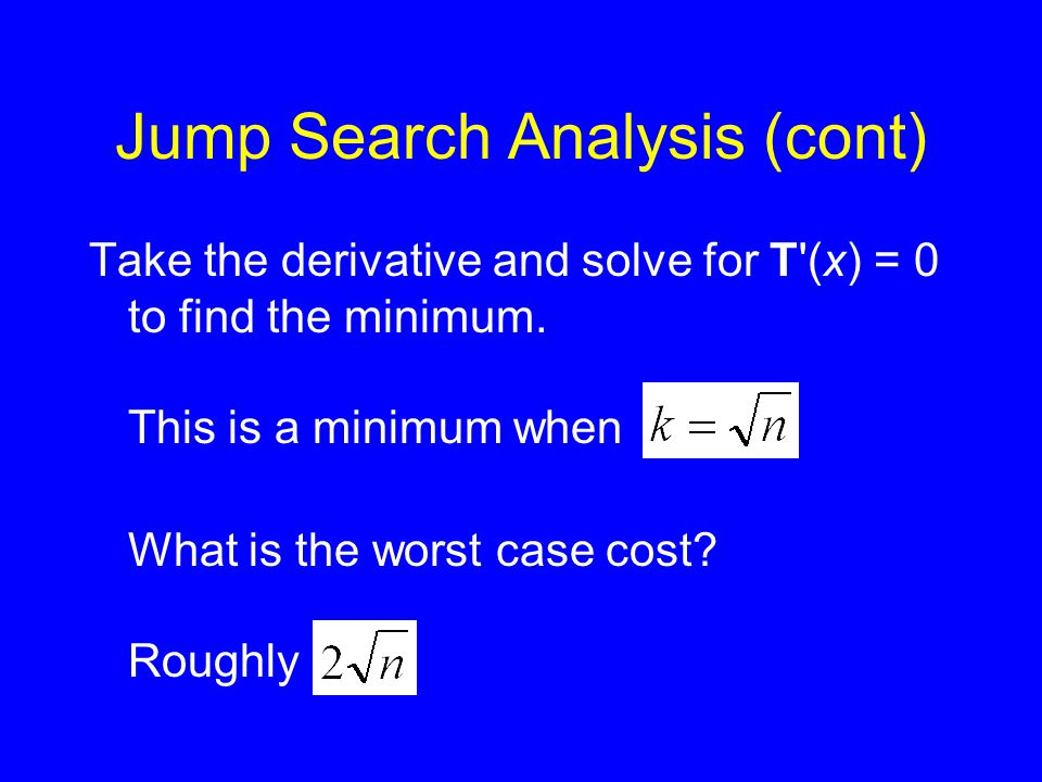 Jump Search Analysis (cont) Take the derivative and solve for T'(x) = 0 to find the minimum. This is a minimum when What is the worst case cost? Rough