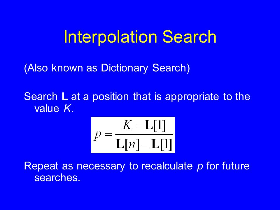 Interpolation Search (Also known as Dictionary Search) Search L at a position that is appropriate to the value K. Repeat as necessary to recalculate p