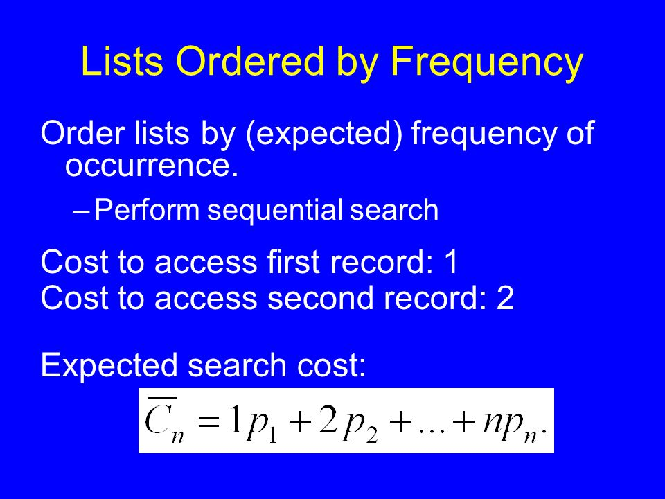 Lists Ordered by Frequency Order lists by (expected) frequency of occurrence. –Perform sequential search Cost to access first record: 1 Cost to access