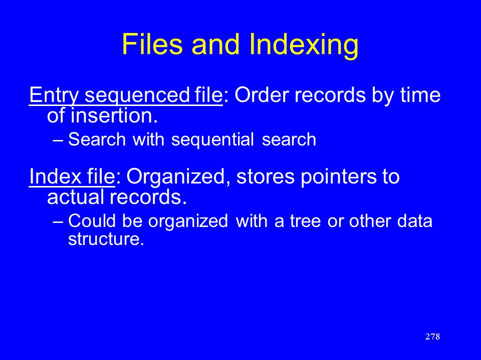 278 Files and Indexing Entry sequenced file: Order records by time of insertion. –Search with sequential search Index file: Organized, stores pointers