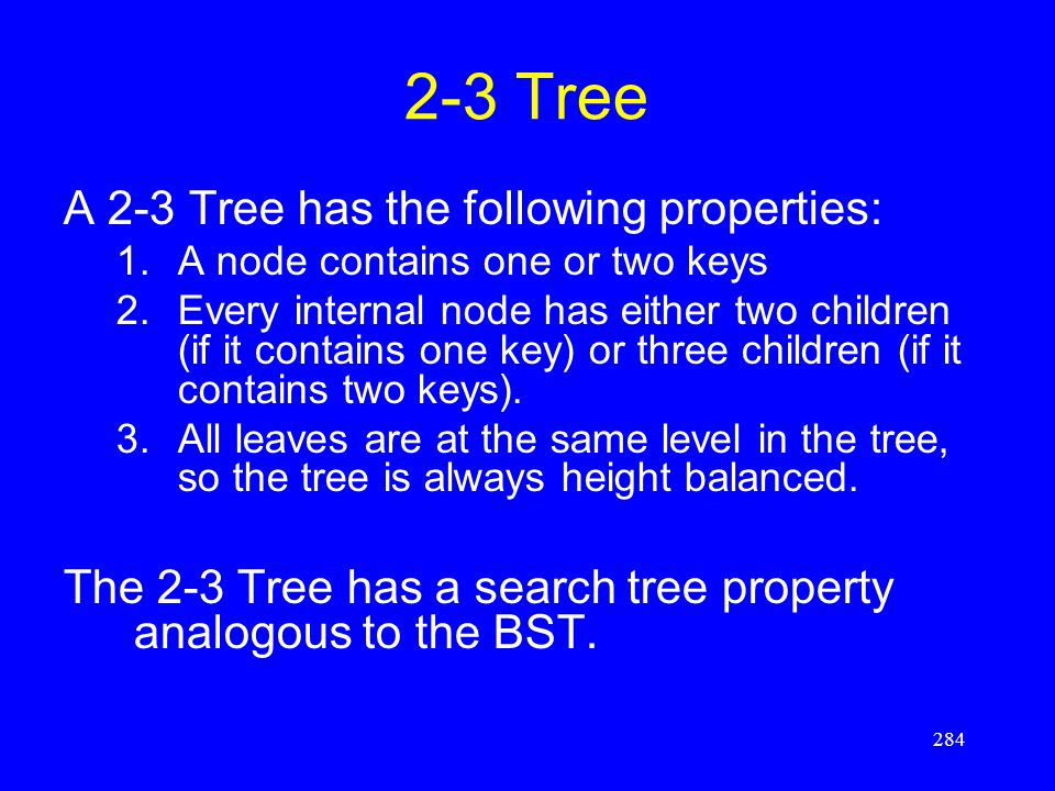 284 2-3 Tree A 2-3 Tree has the following properties: 1.A node contains one or two keys 2.Every internal node has either two children (if it contains