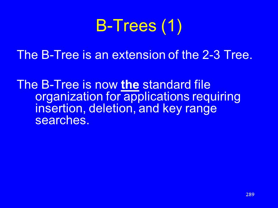 289 B-Trees (1) The B-Tree is an extension of the 2-3 Tree. The B-Tree is now the standard file organization for applications requiring insertion, del