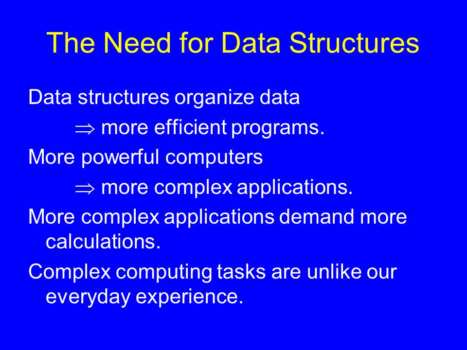 The Need for Data Structures Data structures organize data  more efficient programs. More powerful computers  more complex applications. More comple