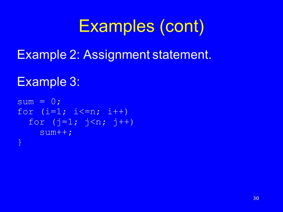 30 Examples (cont) Example 2: Assignment statement. Example 3: sum = 0; for (i=1; i<=n; i++) for (j=1; j<n; j++) sum++; }
