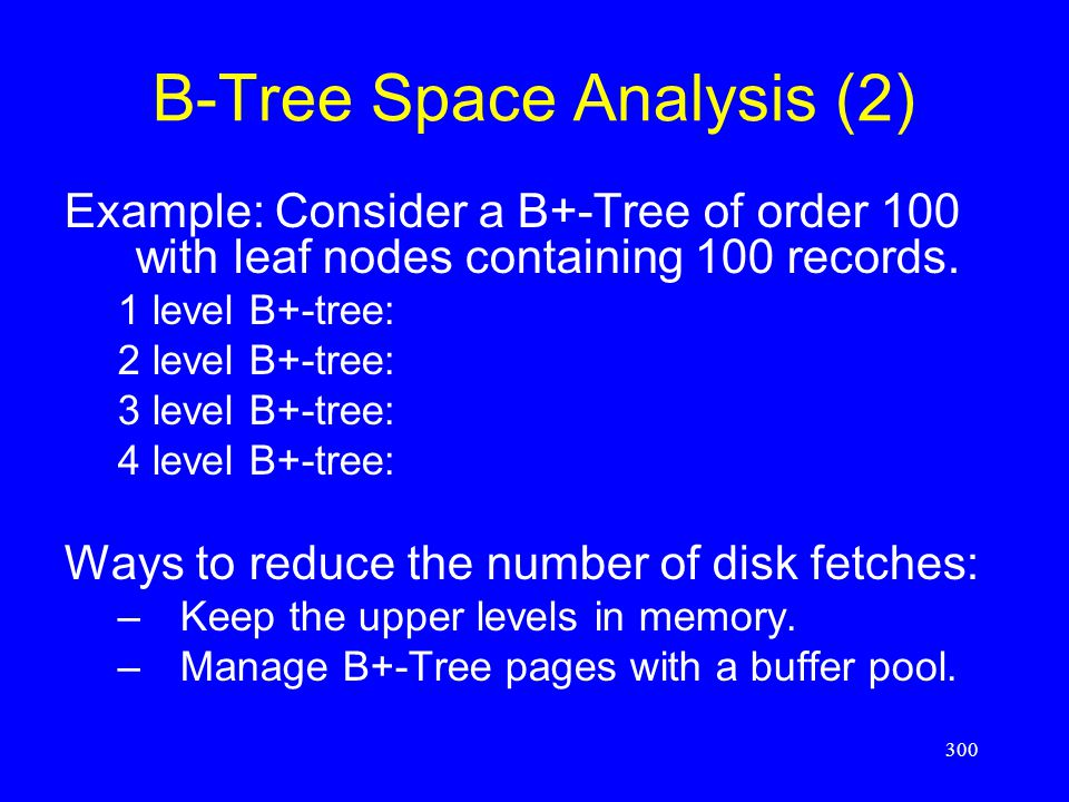 300 B-Tree Space Analysis (2) Example: Consider a B+-Tree of order 100 with leaf nodes containing 100 records. 1 level B+-tree: 2 level B+-tree: 3 lev