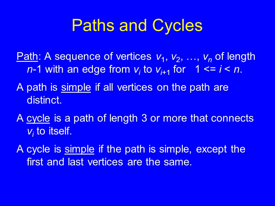 Paths and Cycles Path: A sequence of vertices v 1, v 2, …, v n of length n-1 with an edge from v i to v i+1 for 1 <= i < n. A path is simple if all ve