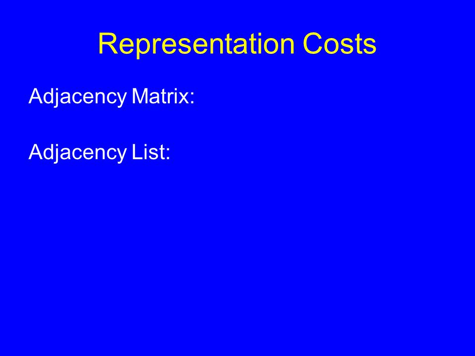 Representation Costs Adjacency Matrix: Adjacency List: