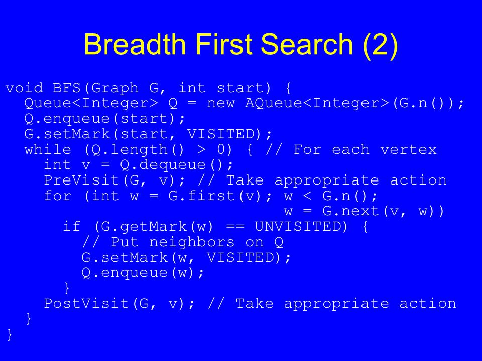 Breadth First Search (2) void BFS(Graph G, int start) { Queue Q = new AQueue (G.n()); Q.enqueue(start); G.setMark(start, VISITED); while (Q.length() >