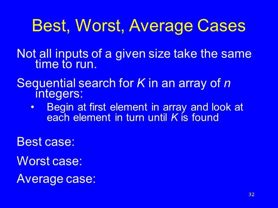 32 Best, Worst, Average Cases Not all inputs of a given size take the same time to run. Sequential search for K in an array of n integers: Begin at fi