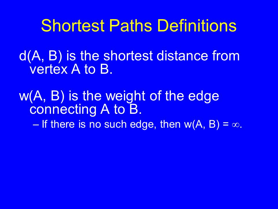 Shortest Paths Definitions d(A, B) is the shortest distance from vertex A to B. w(A, B) is the weight of the edge connecting A to B. –If there is no s
