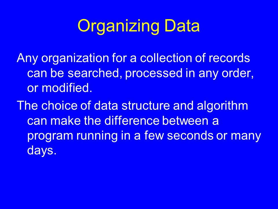 Organizing Data Any organization for a collection of records can be searched, processed in any order, or modified. The choice of data structure and al