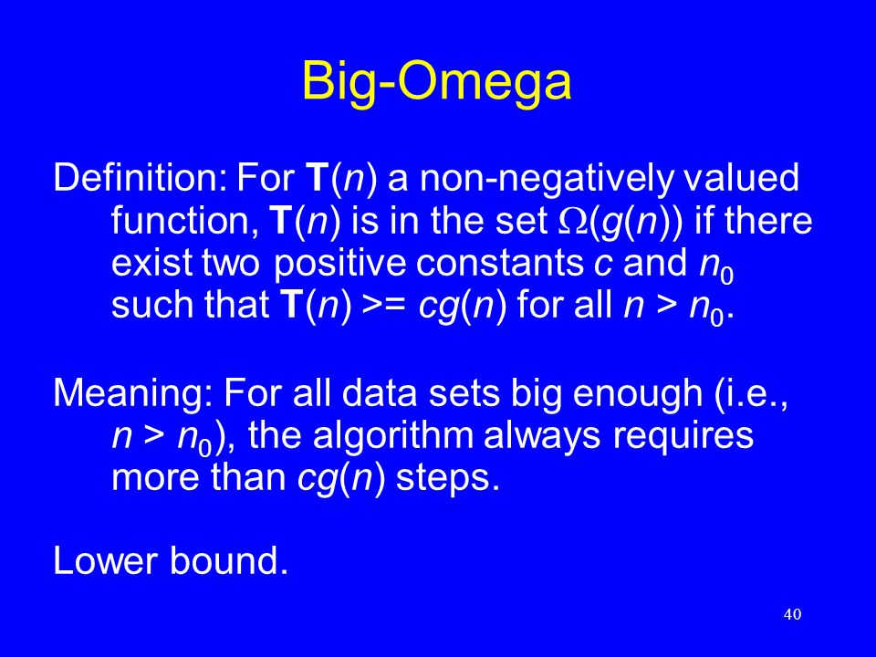 40 Big-Omega Definition: For T(n) a non-negatively valued function, T(n) is in the set  (g(n)) if there exist two positive constants c and n 0 such t