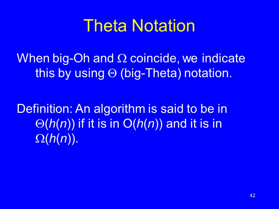 42 Theta Notation When big-Oh and  coincide, we indicate this by using  (big-Theta) notation. Definition: An algorithm is said to be in  (h(n)) if