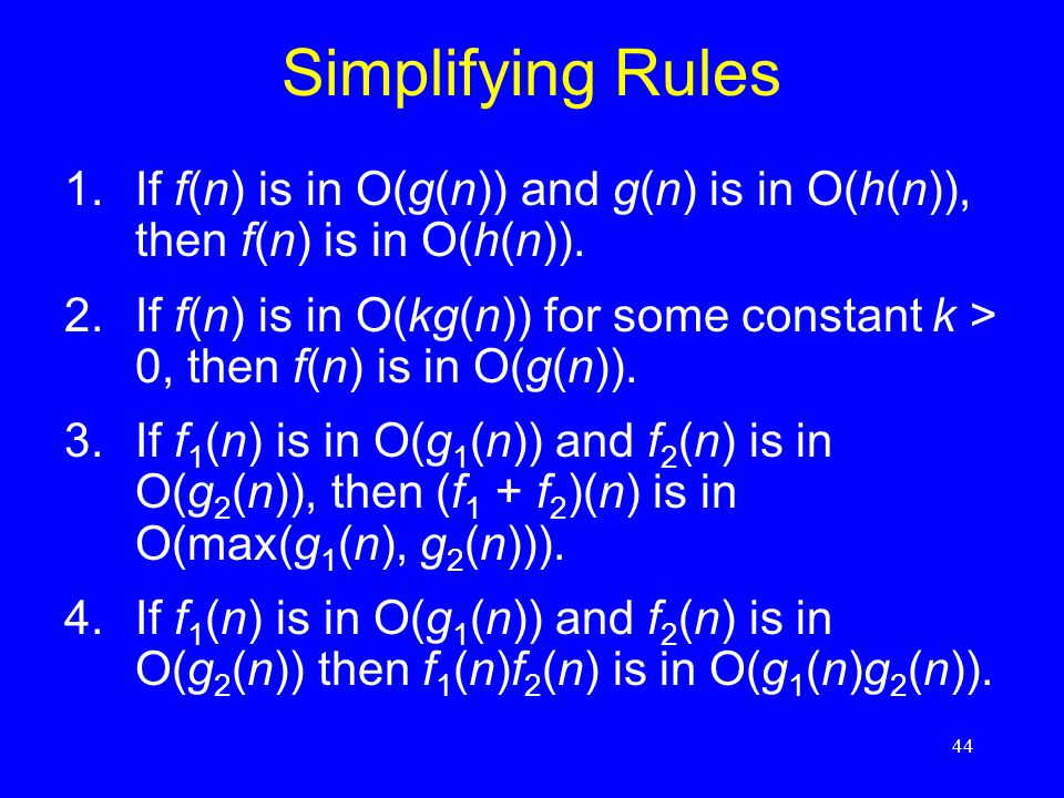 44 Simplifying Rules 1.If f(n) is in O(g(n)) and g(n) is in O(h(n)), then f(n) is in O(h(n)). 2.If f(n) is in O(kg(n)) for some constant k > 0, then f