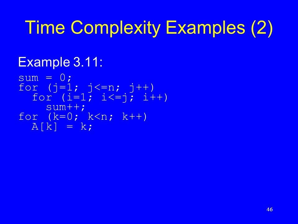 46 Time Complexity Examples (2) Example 3.11: sum = 0; for (j=1; j<=n; j++) for (i=1; i<=j; i++) sum++; for (k=0; k<n; k++) A[k] = k;