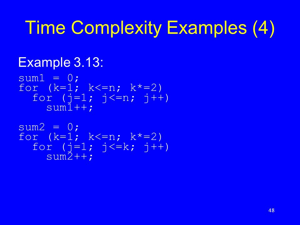 48 Time Complexity Examples (4) Example 3.13: sum1 = 0; for (k=1; k<=n; k*=2) for (j=1; j<=n; j++) sum1++; sum2 = 0; for (k=1; k<=n; k*=2) for (j=1; j<=k; j++) sum2++;