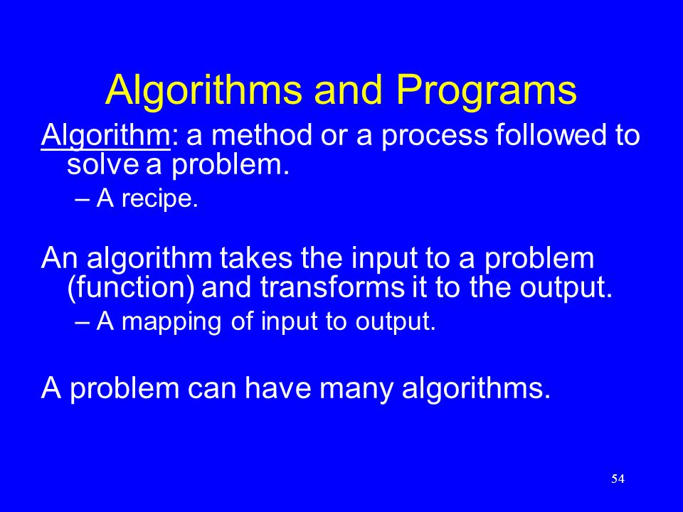 54 Algorithms and Programs Algorithm: a method or a process followed to solve a problem. –A recipe. An algorithm takes the input to a problem (functio