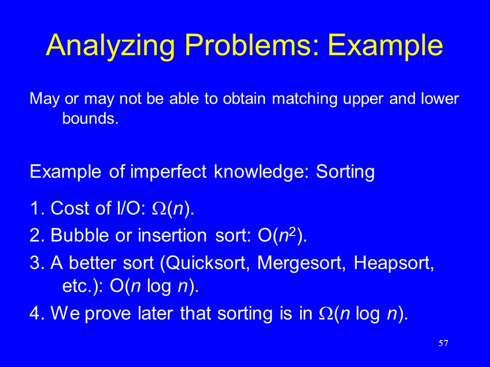 57 Analyzing Problems: Example May or may not be able to obtain matching upper and lower bounds. Example of imperfect knowledge: Sorting 1. Cost of I/