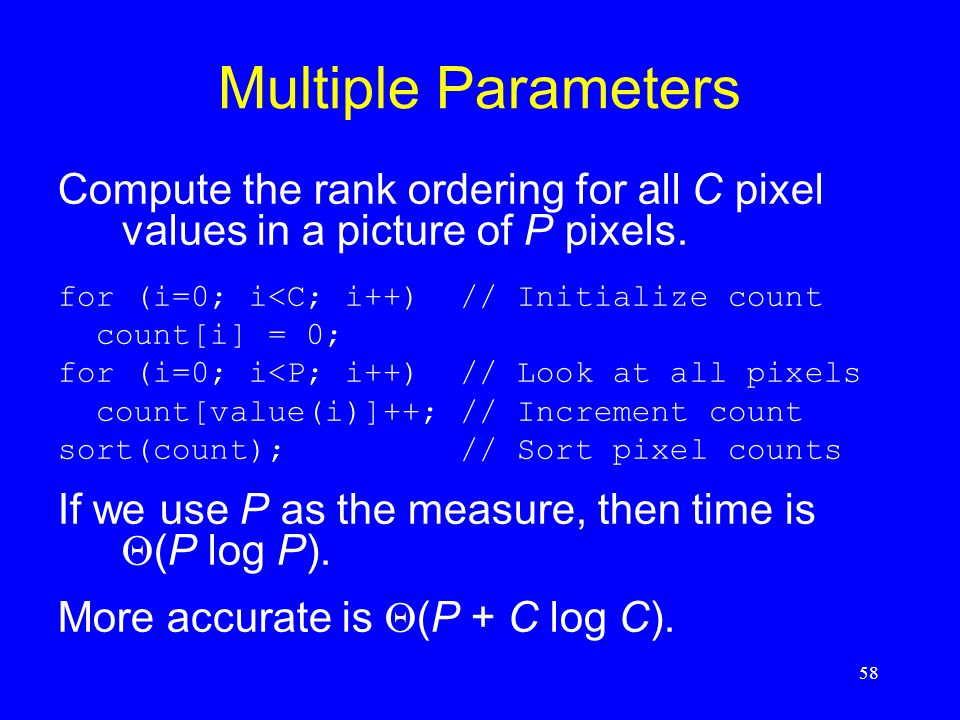 58 Multiple Parameters Compute the rank ordering for all C pixel values in a picture of P pixels. for (i=0; i<C; i++) // Initialize count count[i] = 0