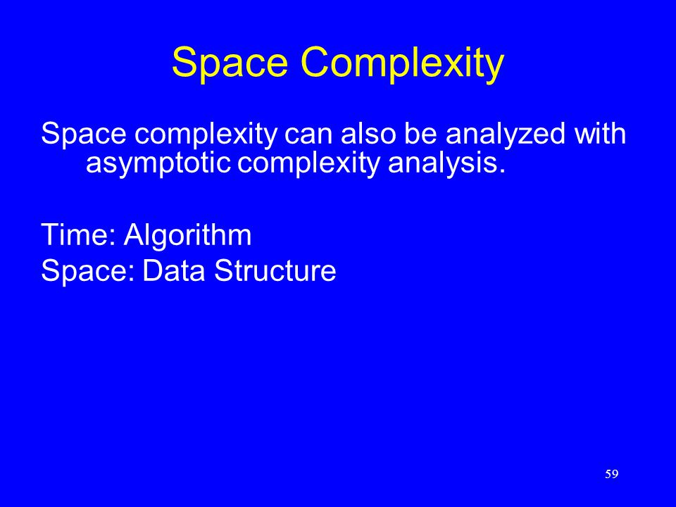 59 Space Complexity Space complexity can also be analyzed with asymptotic complexity analysis. Time: Algorithm Space: Data Structure