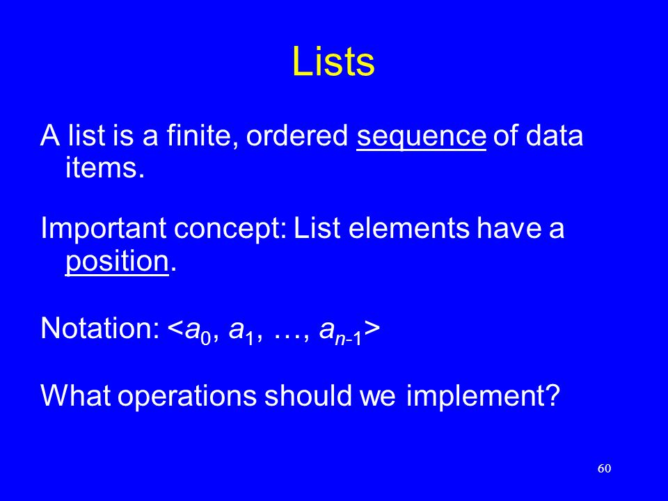 60 Lists A list is a finite, ordered sequence of data items. Important concept: List elements have a position. Notation: What operations should we imp
