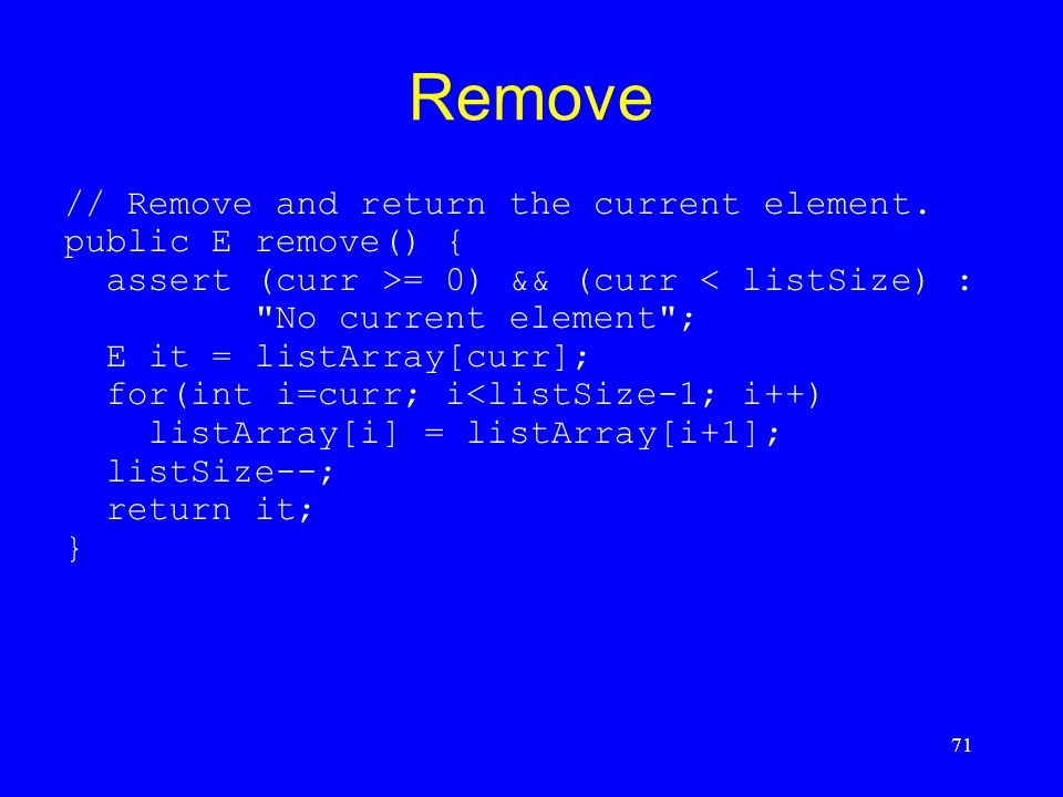 71 Remove // Remove and return the current element. public E remove() { assert (curr >= 0) && (curr < listSize) :