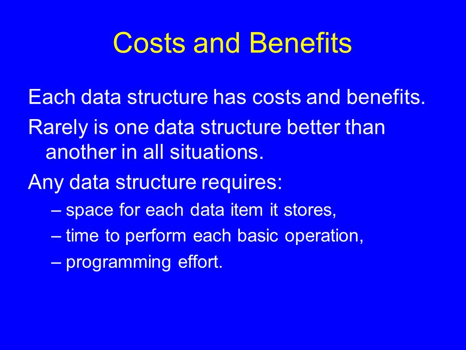 Costs and Benefits Each data structure has costs and benefits. Rarely is one data structure better than another in all situations. Any data structure