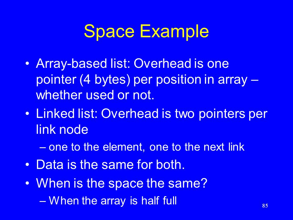 Space Example Array-based list: Overhead is one pointer (4 bytes) per position in array – whether used or not. Linked list: Overhead is two pointers p