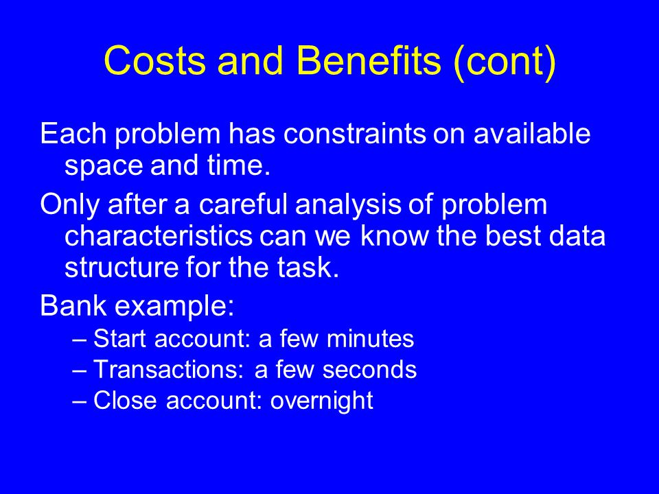 Costs and Benefits (cont) Each problem has constraints on available space and time. Only after a careful analysis of problem characteristics can we kn